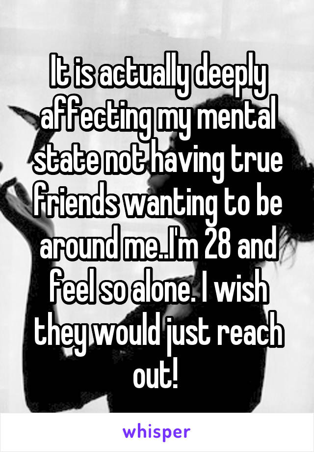 It is actually deeply affecting my mental state not having true friends wanting to be around me..I'm 28 and feel so alone. I wish they would just reach out!