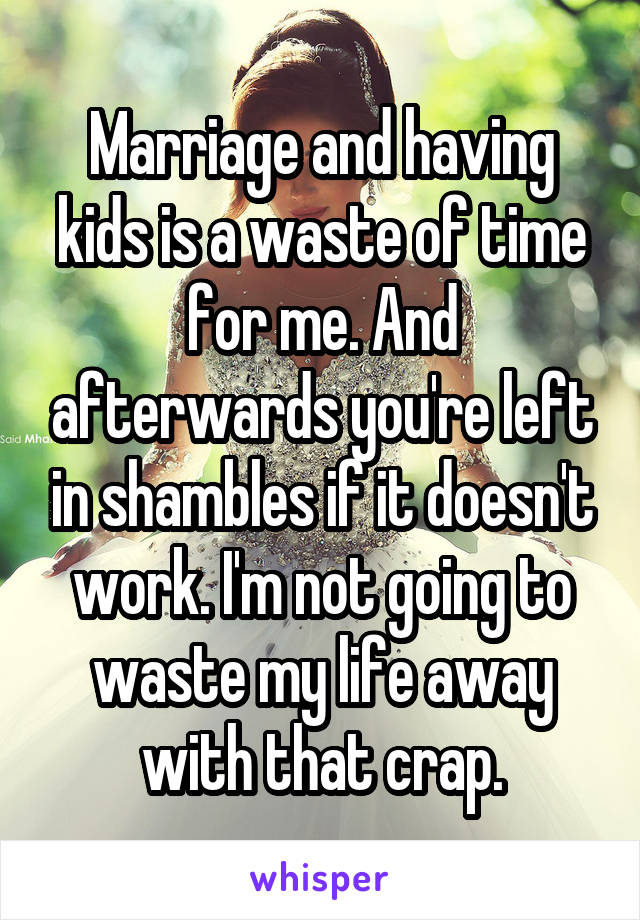 Marriage and having kids is a waste of time for me. And afterwards you're left in shambles if it doesn't work. I'm not going to waste my life away with that crap.