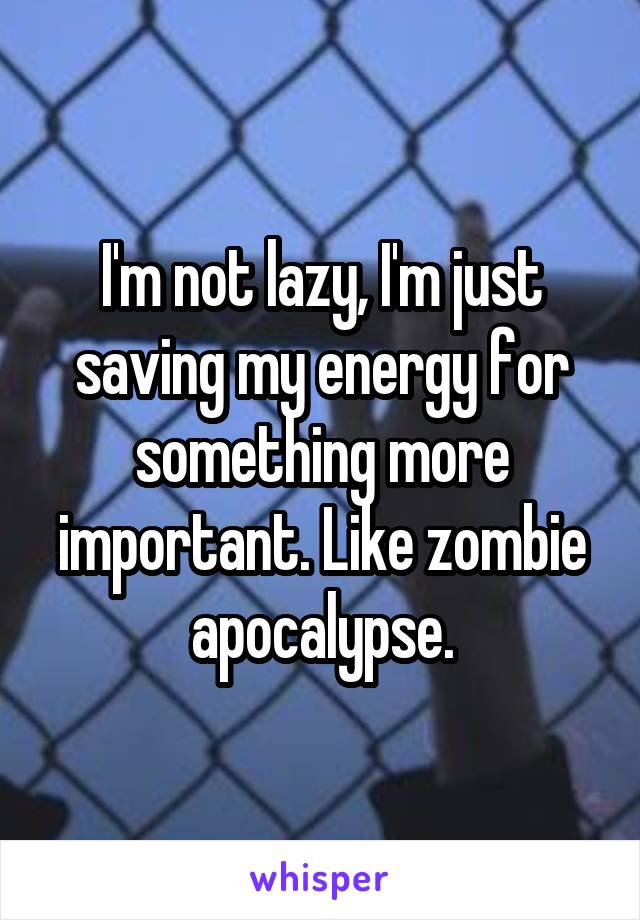 I'm not lazy, I'm just saving my energy for something more important. Like zombie apocalypse.
