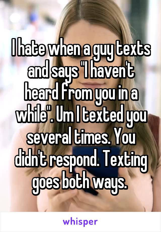 """I hate when a guy texts and says """"I haven't heard from you in a while"""". Um I texted you several times. You didn't respond. Texting goes both ways."""