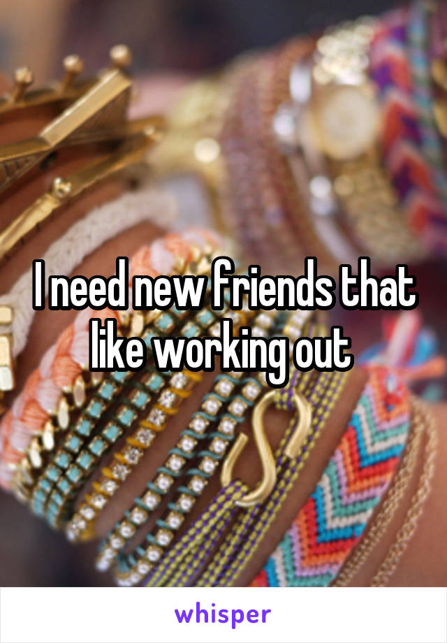I need new friends that like working out