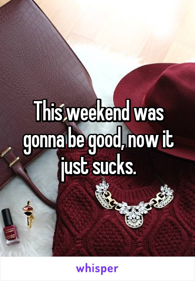 This weekend was gonna be good, now it just sucks.