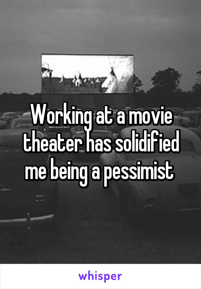 Working at a movie theater has solidified me being a pessimist