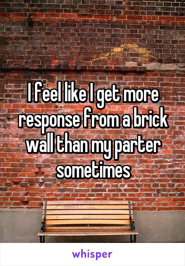 I feel like I get more response from a brick wall than my parter sometimes