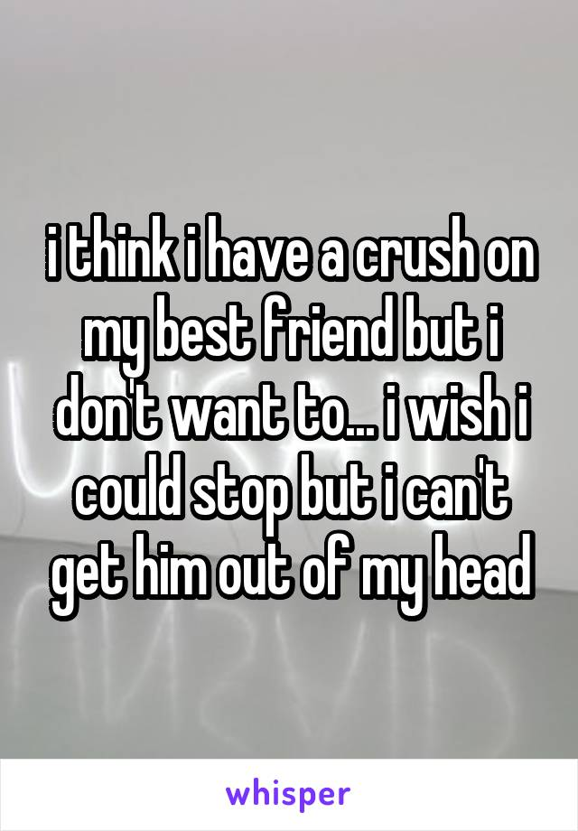 i think i have a crush on my best friend but i don't want to... i wish i could stop but i can't get him out of my head