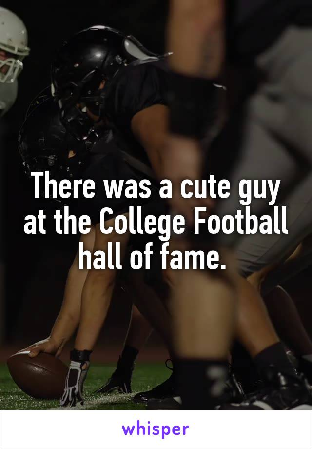 There was a cute guy at the College Football hall of fame.