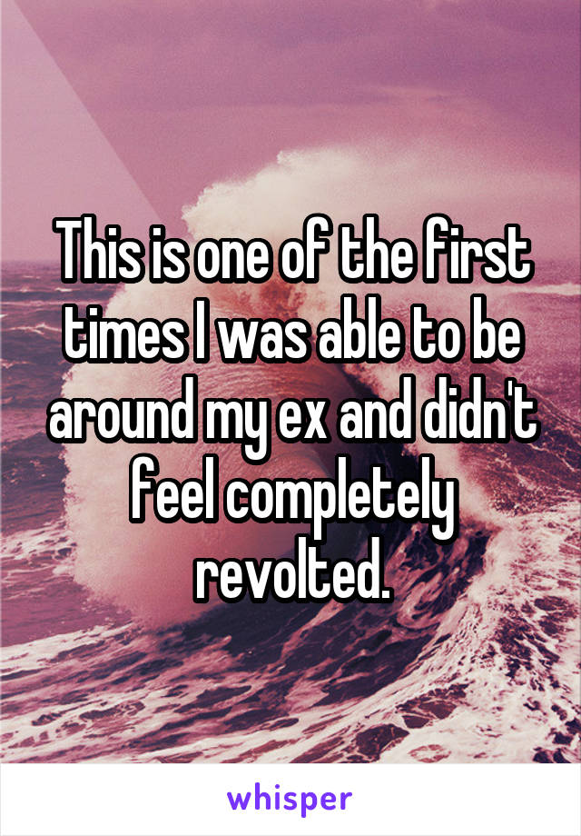 This is one of the first times I was able to be around my ex and didn't feel completely revolted.
