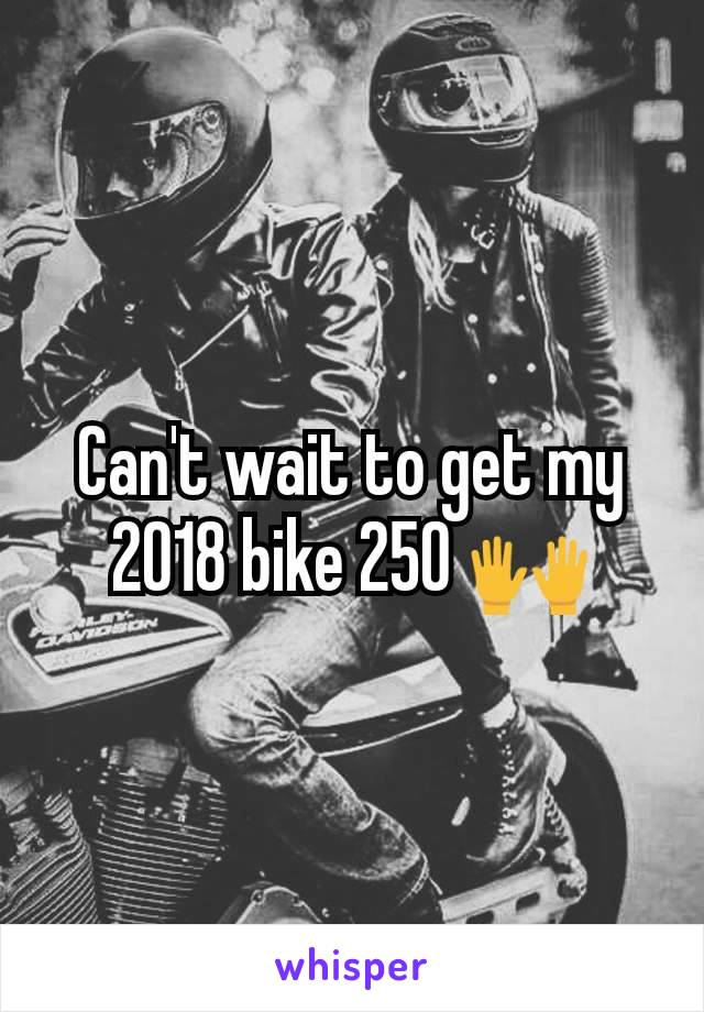 Can't wait to get my 2018 bike 250 🙌