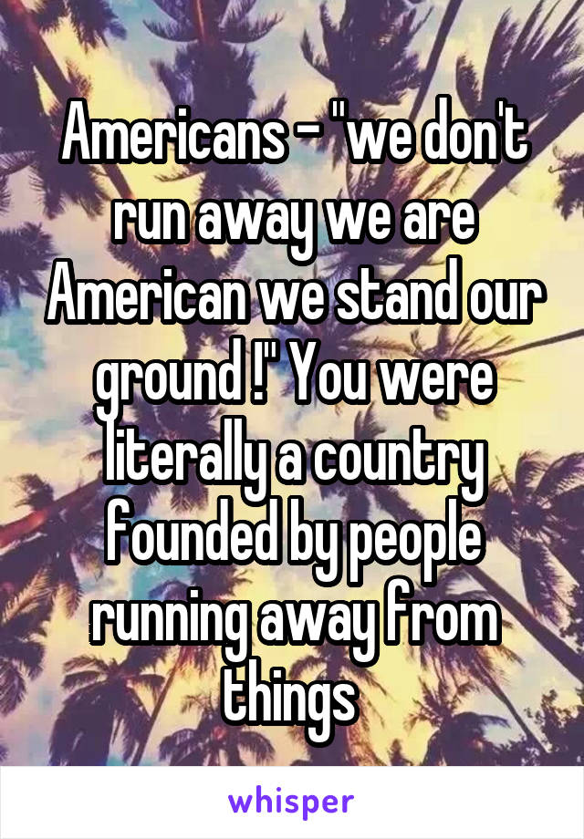 "Americans - ""we don't run away we are American we stand our ground !"" You were literally a country founded by people running away from things"