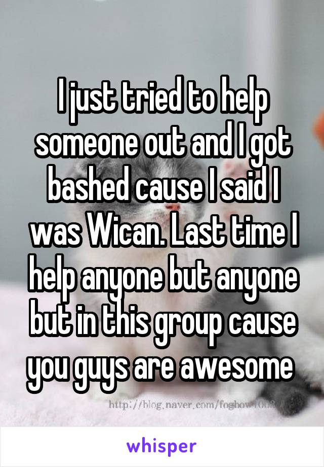 I just tried to help someone out and I got bashed cause I said I was Wican. Last time I help anyone but anyone but in this group cause you guys are awesome