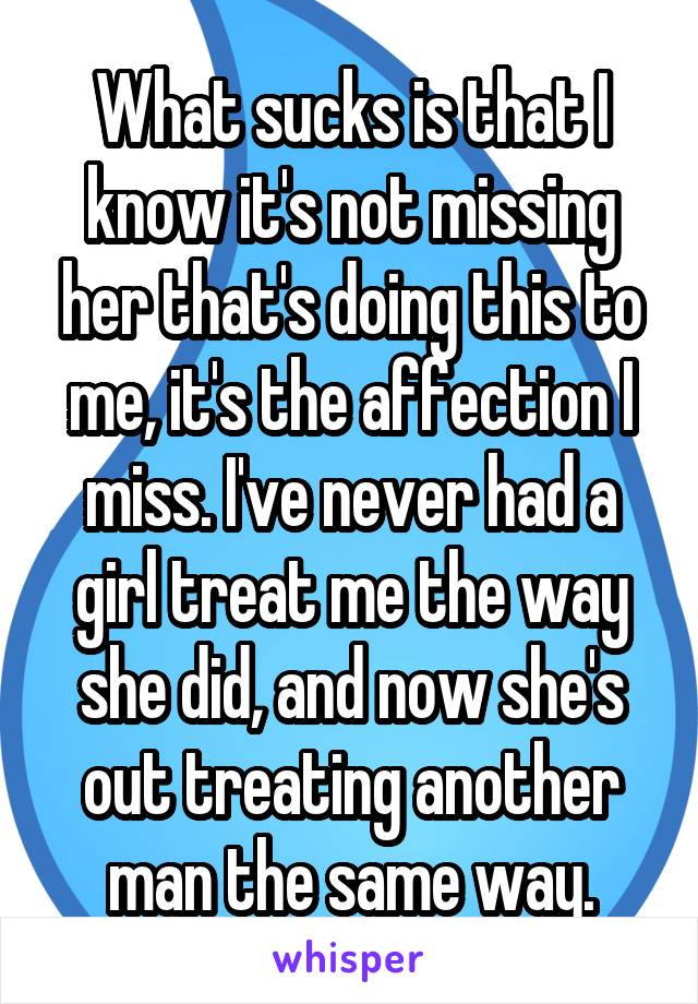 What sucks is that I know it's not missing her that's doing this to me, it's the affection I miss. I've never had a girl treat me the way she did, and now she's out treating another man the same way.
