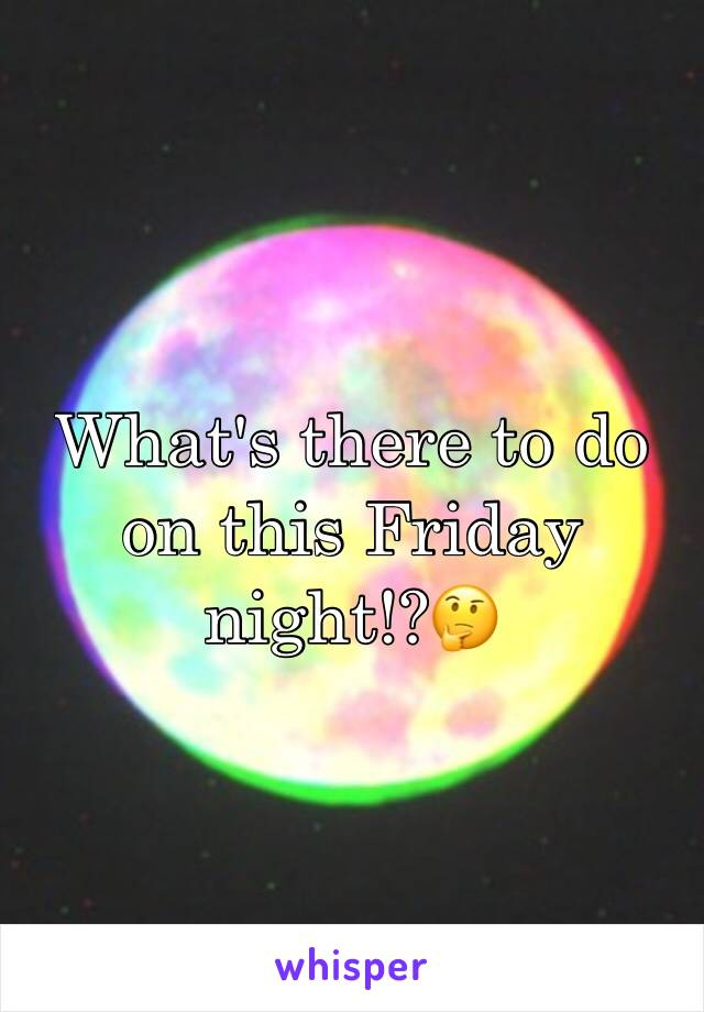What's there to do on this Friday night!?🤔