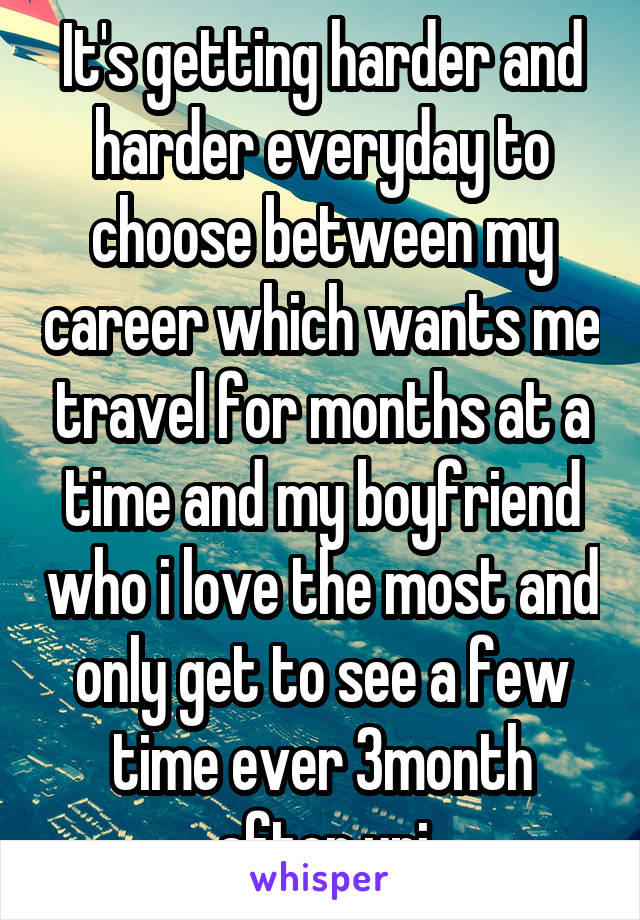 It's getting harder and harder everyday to choose between my career which wants me travel for months at a time and my boyfriend who i love the most and only get to see a few time ever 3month after uni