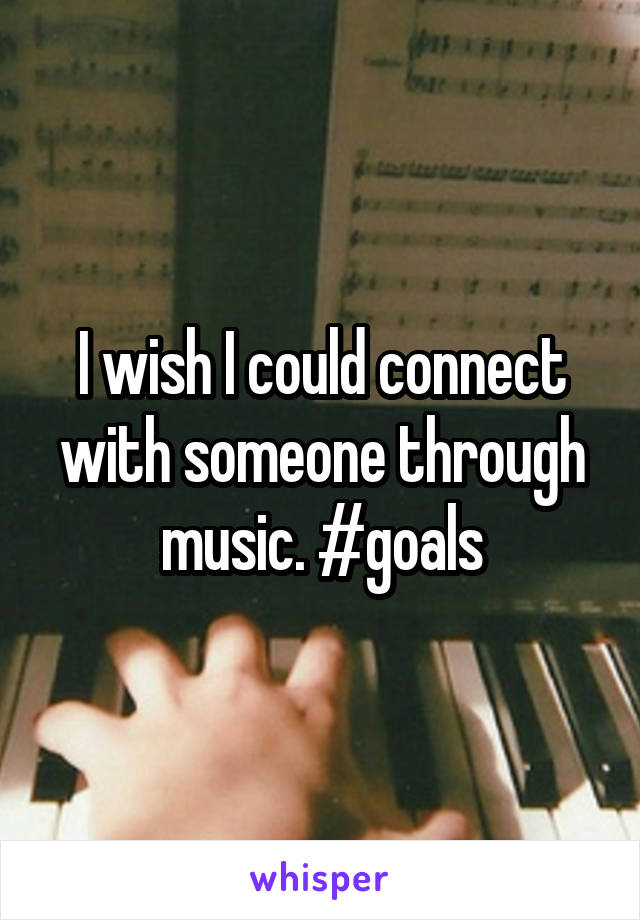 I wish I could connect with someone through music. #goals