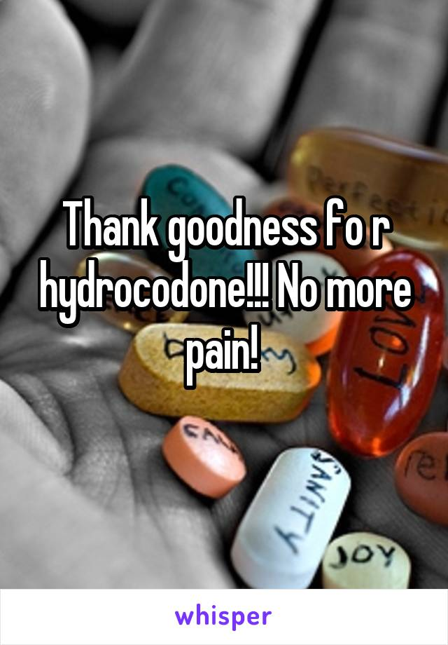 Thank goodness fo r hydrocodone!!! No more pain!