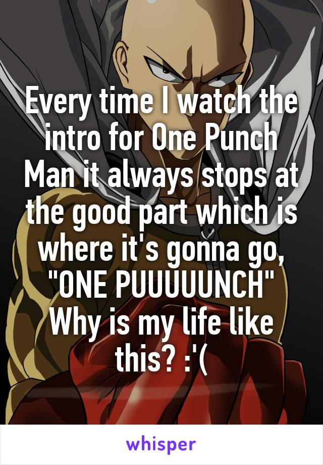 """Every time I watch the intro for One Punch Man it always stops at the good part which is where it's gonna go, """"ONE PUUUUUNCH"""" Why is my life like this? :'("""