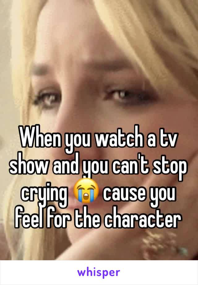 When you watch a tv show and you can't stop crying 😭 cause you feel for the character