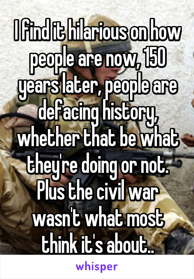 I find it hilarious on how people are now, 150 years later, people are defacing history, whether that be what they're doing or not. Plus the civil war wasn't what most think it's about..