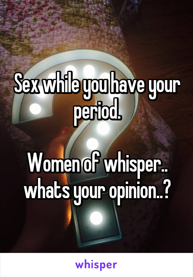 Sex while you have your period.  Women of whisper.. whats your opinion..?