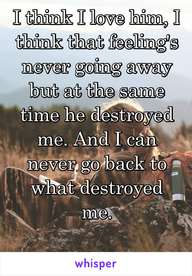 I think I love him, I think that feeling's never going away but at the same time he destroyed me. And I can never go back to what destroyed me.