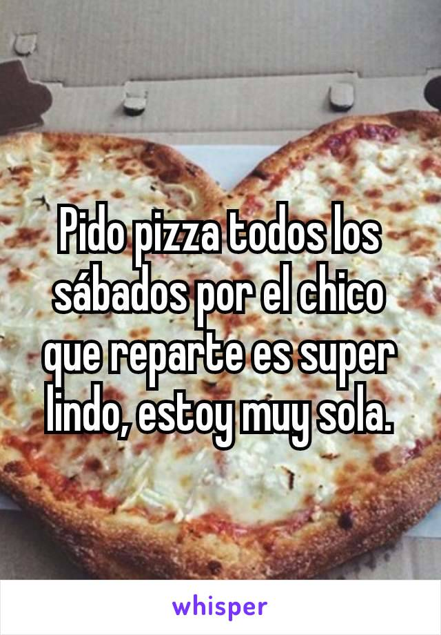 Pido pizza todos los sábados por el chico que reparte es super lindo, estoy muy sola.