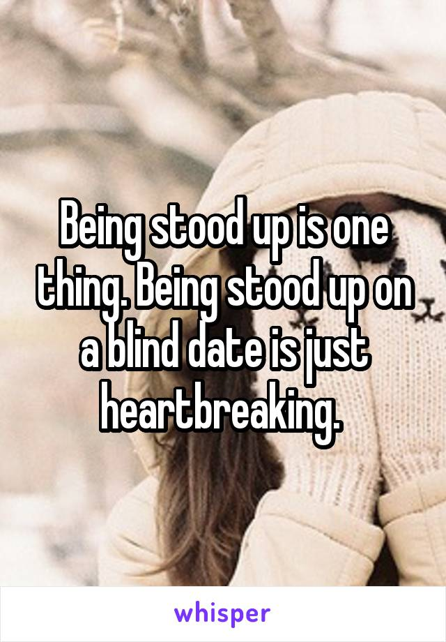 Being stood up is one thing. Being stood up on a blind date is just heartbreaking.