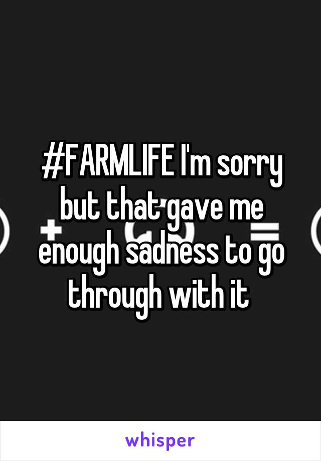 #FARMLIFE I'm sorry but that gave me enough sadness to go through with it