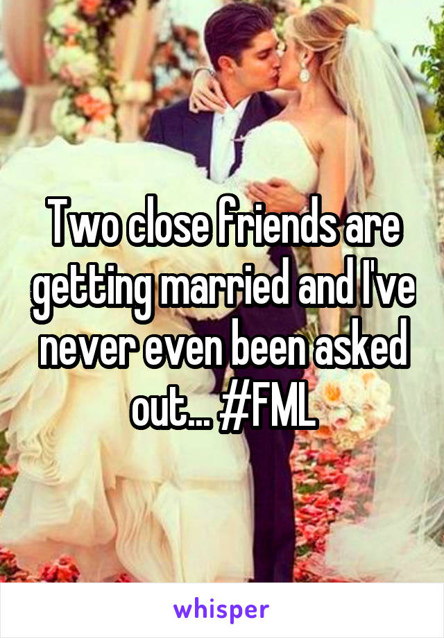Two close friends are getting married and I've never even been asked out... #FML