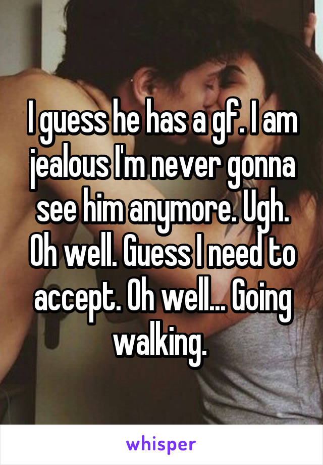 I guess he has a gf. I am jealous I'm never gonna see him anymore. Ugh. Oh well. Guess I need to accept. Oh well... Going walking.