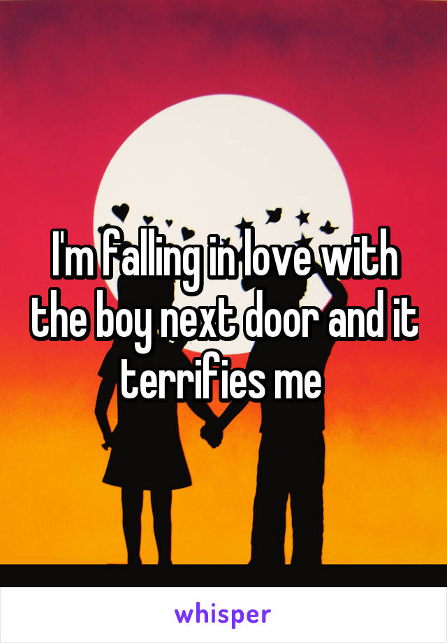 I'm falling in love with the boy next door and it terrifies me
