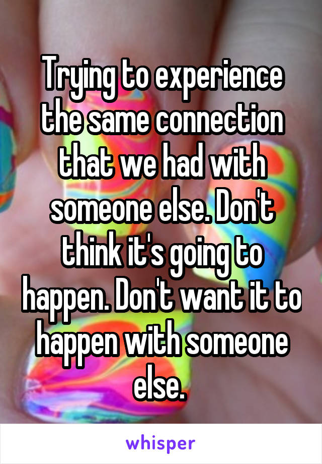 Trying to experience the same connection that we had with someone else. Don't think it's going to happen. Don't want it to happen with someone else.