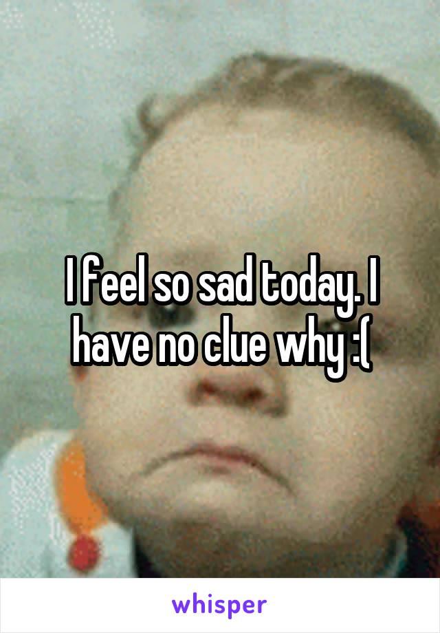 I feel so sad today. I have no clue why :(