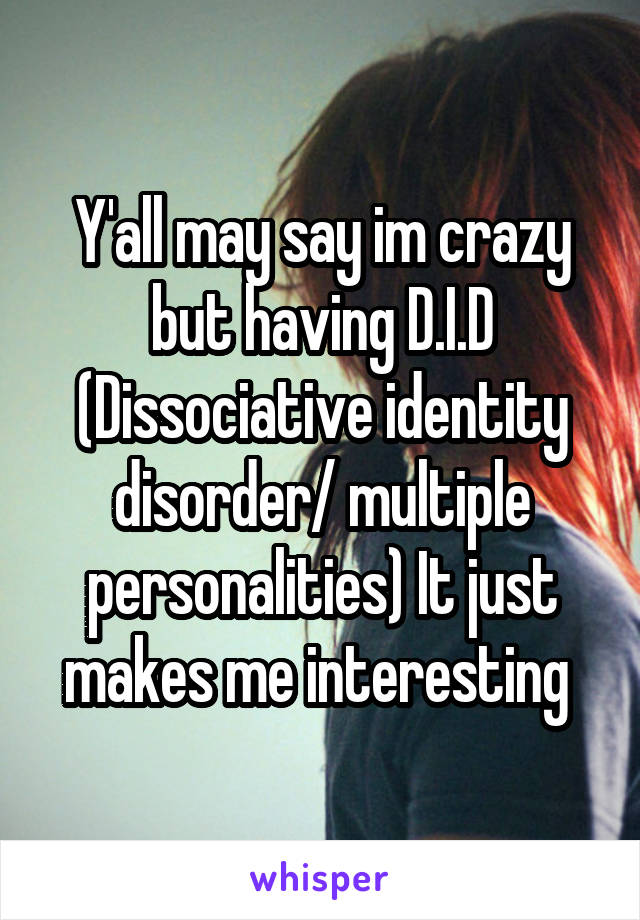 Y'all may say im crazy but having D.I.D (Dissociative identity disorder/ multiple personalities) It just makes me interesting