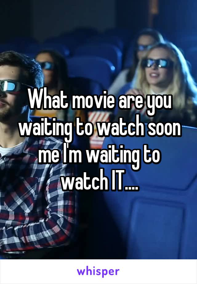 What movie are you waiting to watch soon me I'm waiting to watch IT....