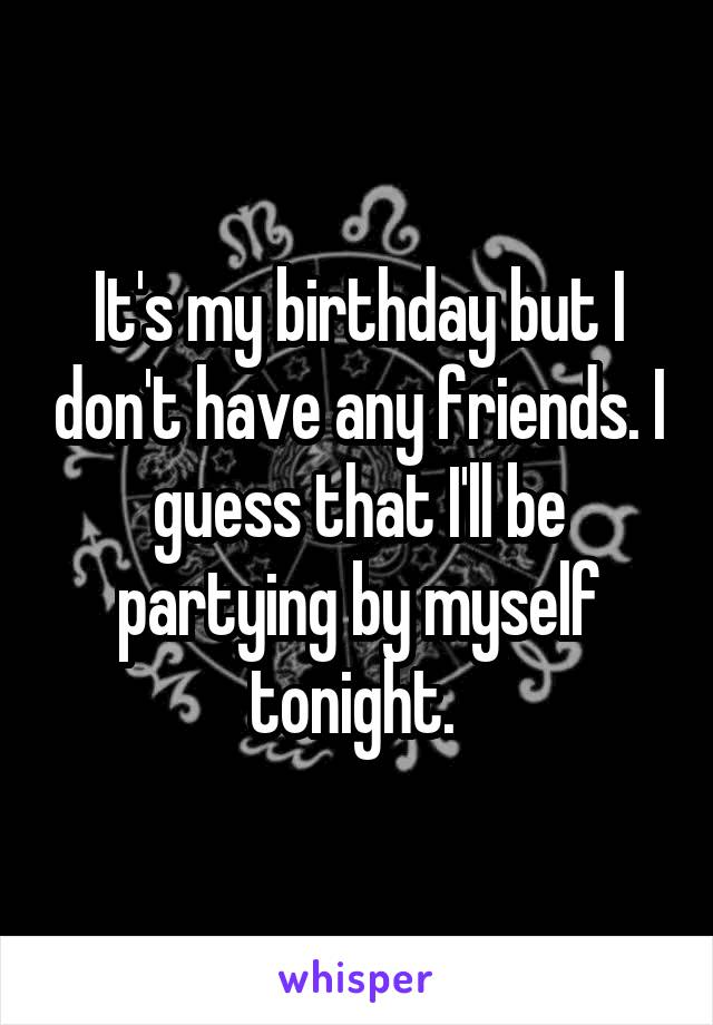 It's my birthday but I don't have any friends. I guess that I'll be partying by myself tonight.