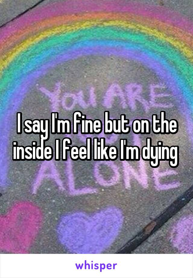 I say I'm fine but on the inside I feel like I'm dying
