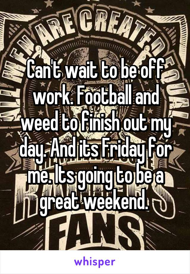 Can't wait to be off work. Football and weed to finish out my day. And its Friday for me. Its going to be a great weekend.
