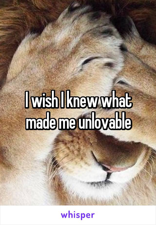 I wish I knew what made me unlovable