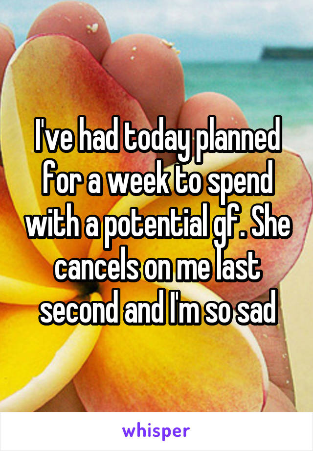 I've had today planned for a week to spend with a potential gf. She cancels on me last second and I'm so sad
