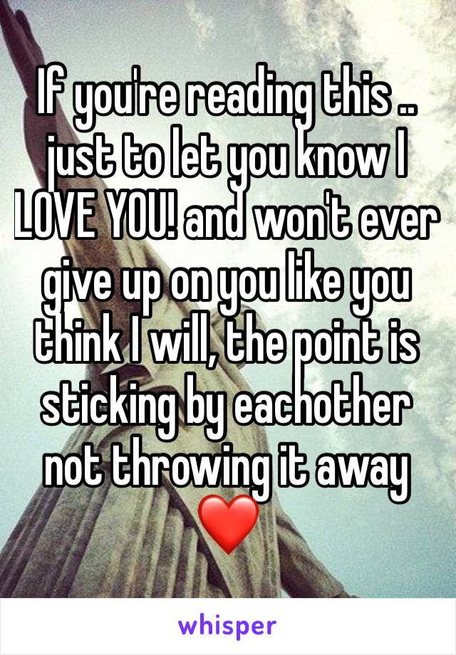 If you're reading this .. just to let you know I LOVE YOU! and won't ever give up on you like you think I will, the point is sticking by eachother not throwing it away ❤️