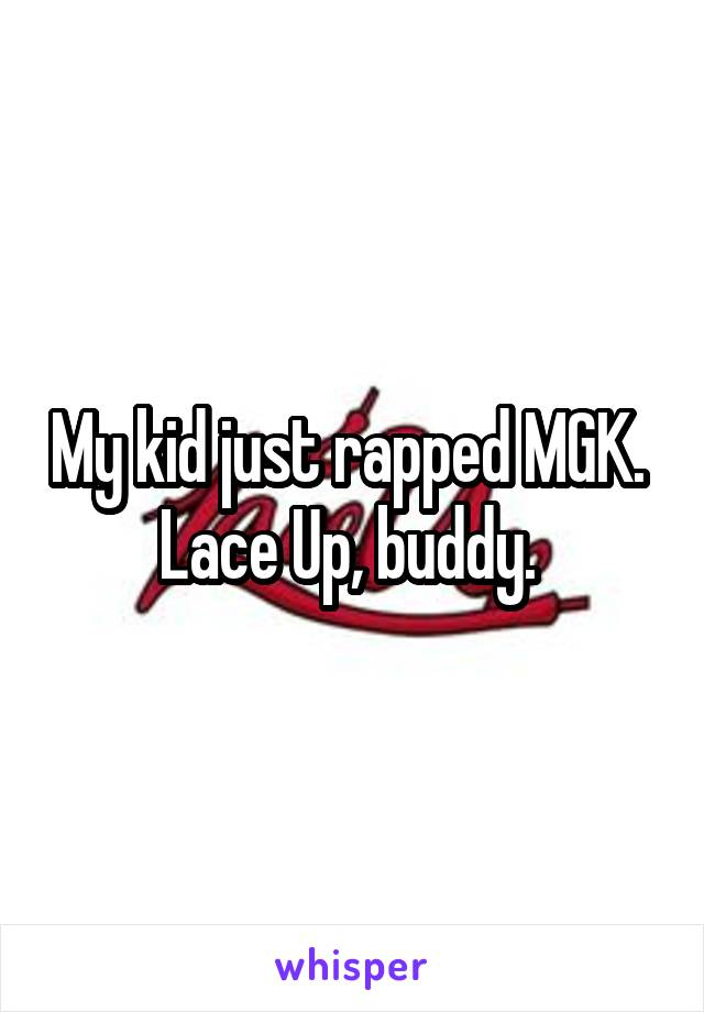 My kid just rapped MGK.  Lace Up, buddy.