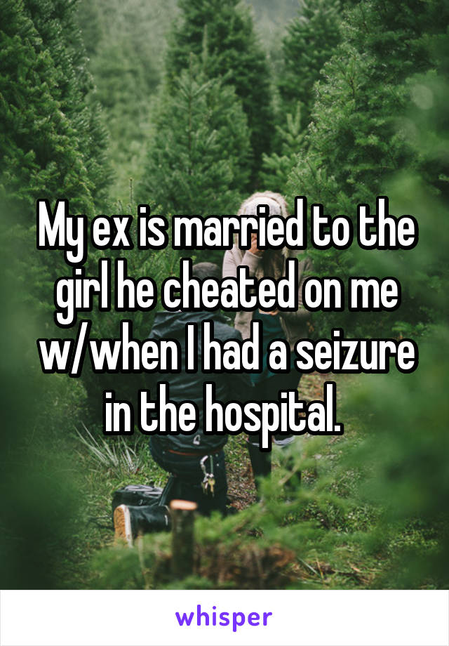My ex is married to the girl he cheated on me w/when I had a seizure in the hospital.
