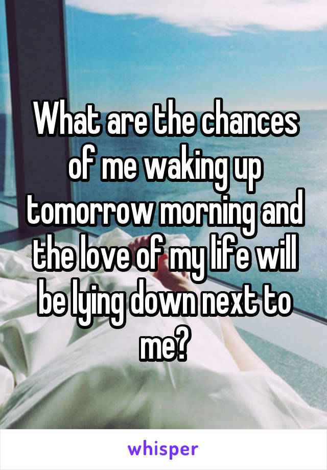 What are the chances of me waking up tomorrow morning and the love of my life will be lying down next to me?