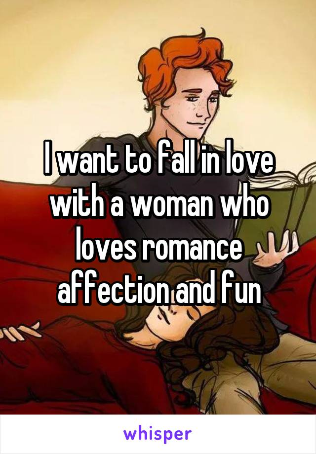 I want to fall in love with a woman who loves romance affection and fun