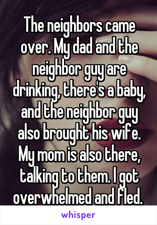 The neighbors came over. My dad and the neighbor guy are drinking, there's a baby, and the neighbor guy also brought his wife. My mom is also there, talking to them. I got overwhelmed and fled.