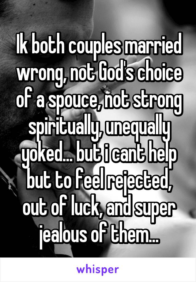 Ik both couples married wrong, not God's choice of a spouce, not strong spiritually, unequally yoked... but i cant help but to feel rejected, out of luck, and super jealous of them...