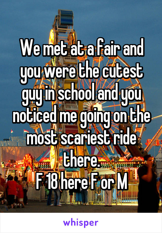 We met at a fair and you were the cutest guy in school and you noticed me going on the most scariest ride there. F 18 here F or M
