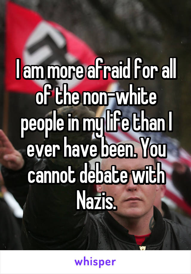 I am more afraid for all of the non-white people in my life than I ever have been. You cannot debate with Nazis.