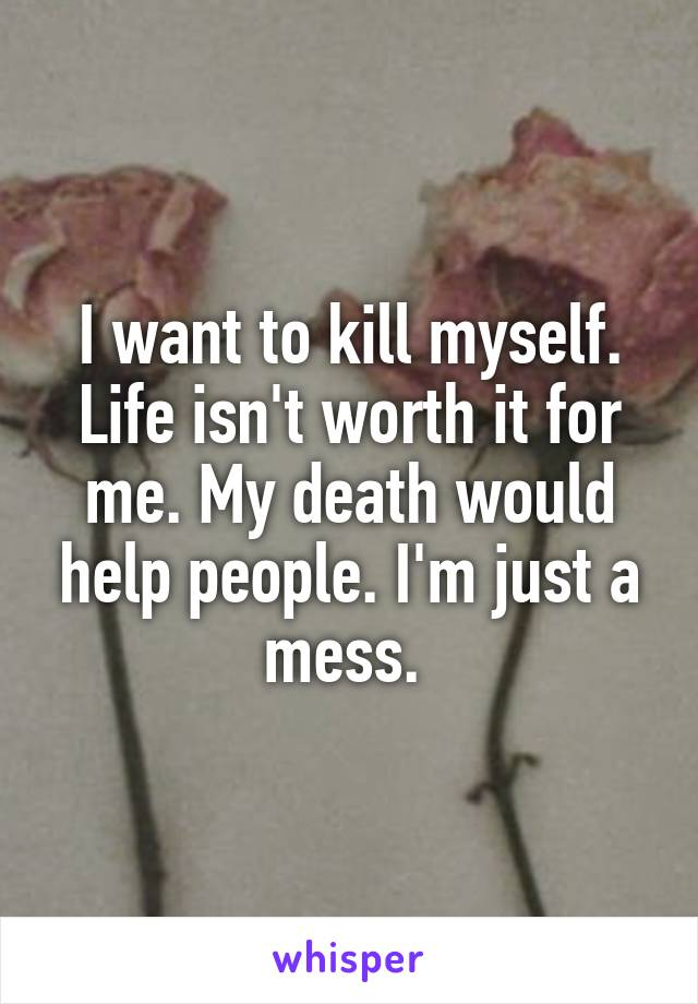 I want to kill myself. Life isn't worth it for me. My death would help people. I'm just a mess.