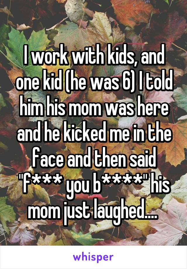 "I work with kids, and one kid (he was 6) I told him his mom was here and he kicked me in the face and then said ""f*** you b****"" his mom just laughed...."